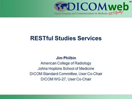 RESTful Studies Services Jim Philbin American College of Radiology Johns Hopkins School of Medicine DICOM Standard Committee, User Co-Chair DICOM WG-27,