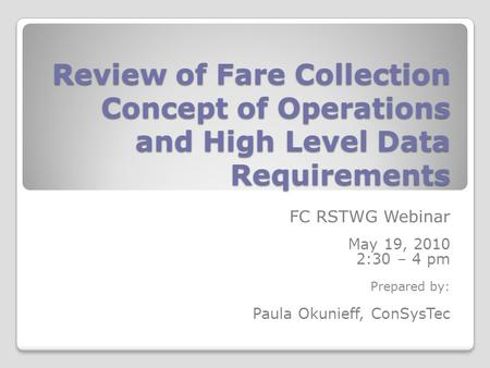 Review of Fare Collection Concept of Operations and High Level Data Requirements FC RSTWG Webinar May 19, 2010 2:30 – 4 pm Prepared by: Paula Okunieff,