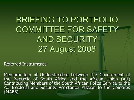 BRIEFING TO PORTFOLIO COMMITTEE FOR SAFETY AND SECURITY 27 August 2008 Referred Instruments Memorandum of Understanding between the Government of the Republic.