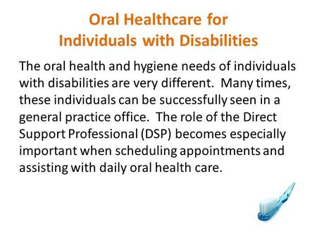 Oral Healthcare for Individuals with Disabilities The oral health and hygiene needs of individuals with disabilities are very different. Many times, these.