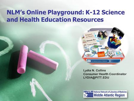 NLM's Online Playground: K-12 Science and Health Education Resources Lydia N. Collins Consumer Health Coordinator