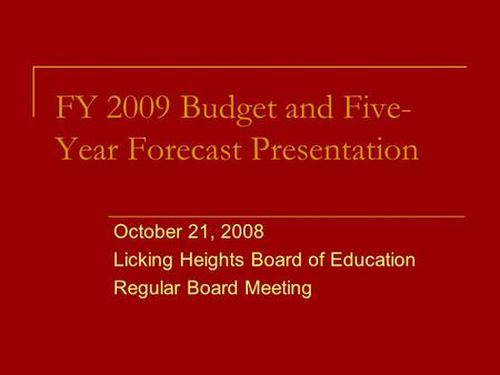FY 2009 Budget and Five- Year Forecast Presentation October 21, 2008 Licking Heights Board of Education Regular Board Meeting.