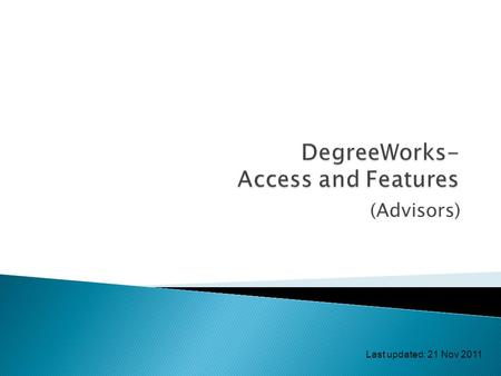 (Advisors) Last updated: 21 Nov 2011.  Login and access DegreeWorks  Features of DegreeWorks  Auditing reports  Class history  Request for reviewing.