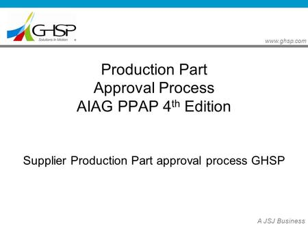 Www.ghsp.com A JSJ Business Production Part Approval Process AIAG PPAP 4 th Edition Supplier Production Part approval process GHSP.