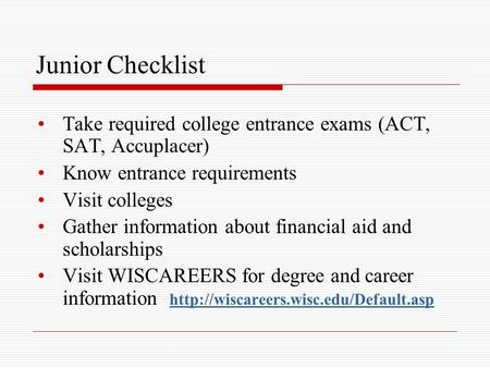 Junior Checklist Take required college entrance exams (ACT, SAT, Accuplacer) Know entrance requirements Visit colleges Gather information about financial.