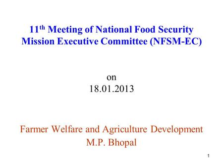 1 11 th Meeting of National Food Security Mission Executive Committee (NFSM-EC) on 18.01.2013 Farmer Welfare and Agriculture Development M.P. Bhopal.