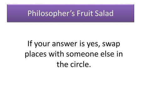Philosopher's Fruit Salad If your answer is yes, swap places with someone else in the circle.
