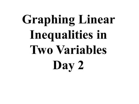 Graphing Linear Inequalities in Two Variables Day 2.