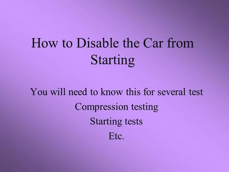 How to Disable the Car from Starting You will need to know this for several test Compression testing Starting tests Etc.