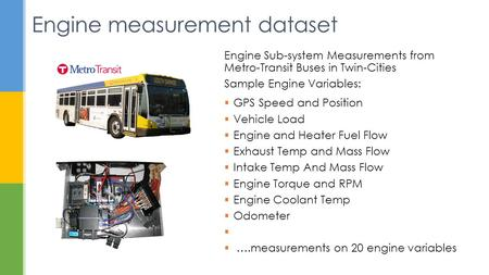 Engine measurement dataset Engine Sub-system Measurements from Metro-Transit Buses in Twin-Cities Sample Engine Variables:  GPS Speed and Position  Vehicle.