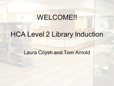 WELCOME!! HCA Level 2 Library Induction Laura Coysh and Tom Arnold.