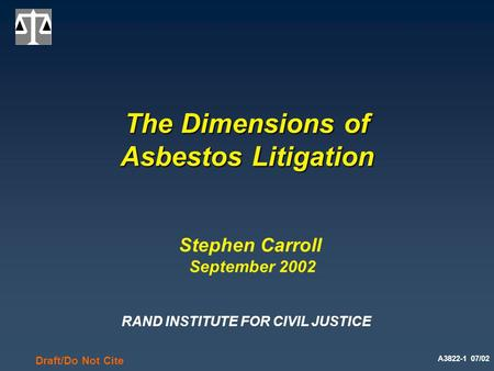 A3822-1 07/02 Draft/Do Not Cite The Dimensions of Asbestos Litigation Stephen Carroll September 2002 RAND INSTITUTE FOR CIVIL JUSTICE.