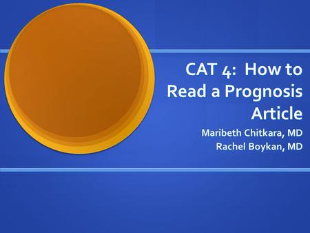 CAT 4: How to Read a Prognosis Article Maribeth Chitkara, MD Rachel Boykan, MD.