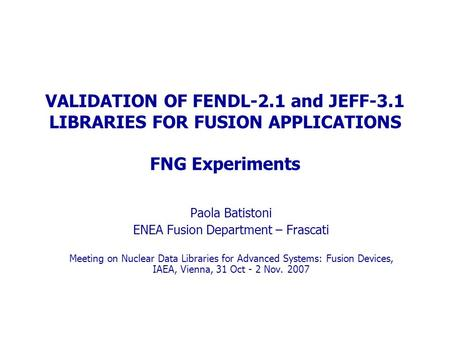 VALIDATION OF FENDL-2.1 and JEFF-3.1 LIBRARIES FOR FUSION APPLICATIONS FNG Experiments Paola Batistoni ENEA Fusion Department – Frascati Meeting on Nuclear.