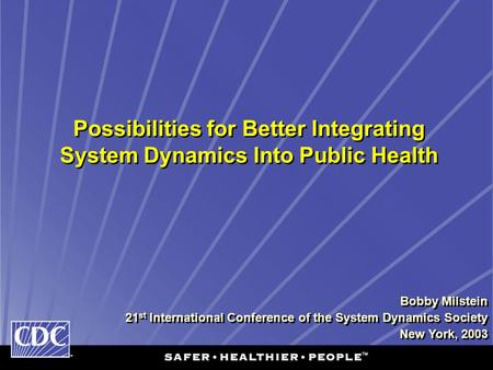 Possibilities for Better Integrating System Dynamics Into Public Health Bobby Milstein 21 st International Conference of the System Dynamics Society New.