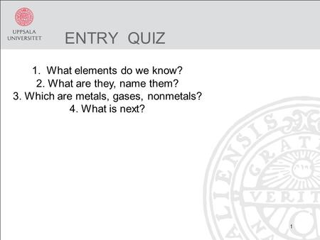 ENTRY QUIZ 1 1. What elements do we know? 2. What are they, name them? 3. Which are metals, gases, nonmetals? 4. What is next?