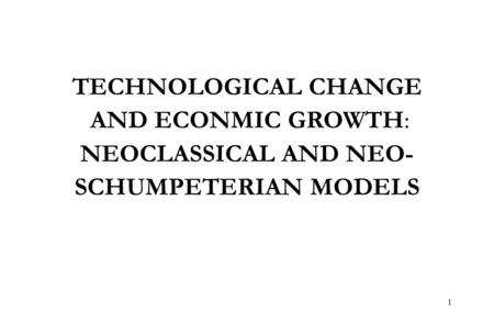 1 TECHNOLOGICAL CHANGE AND ECONMIC GROWTH: NEOCLASSICAL AND NEO- SCHUMPETERIAN MODELS.