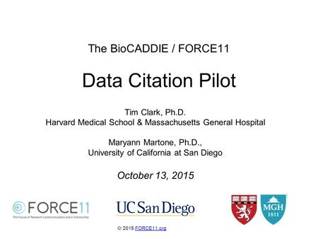 The BioCADDIE / FORCE11 Data Citation Pilot © 2015 FORCE11.orgFORCE11.org Tim Clark, Ph.D. Harvard Medical School & Massachusetts General Hospital Maryann.