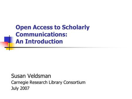 Open Access to Scholarly Communications: An Introduction Susan Veldsman Carnegie Research Library Consortium July 2007.