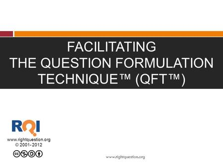FACILITATING THE QUESTION FORMULATION TECHNIQUE™ (QFT™) www.rightquestion.org © 2001- 2012 www.rightquestion.org.