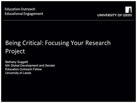 School of something FACULTY OF OTHER Being Critical: Focusing Your Research Project Bethany Suggett MA Global Development and Gender Education Outreach.