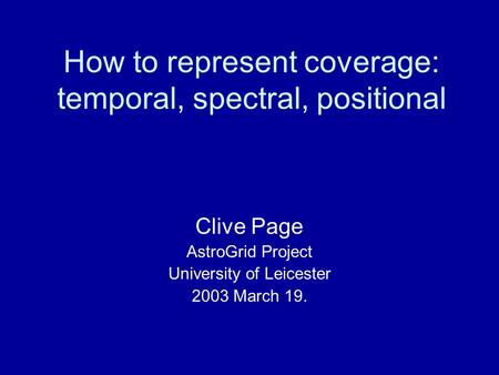 How to represent coverage: temporal, spectral, positional Clive Page AstroGrid Project University of Leicester 2003 March 19.