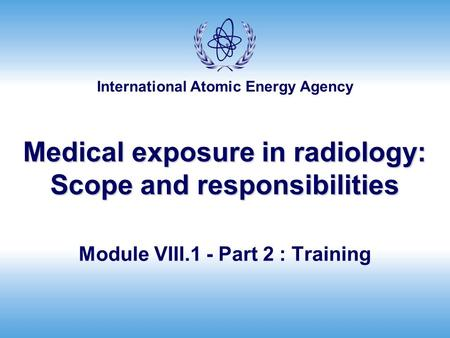 International Atomic Energy Agency Medical exposure in radiology: Scope and responsibilities Module VIII.1 - Part 2 : Training.