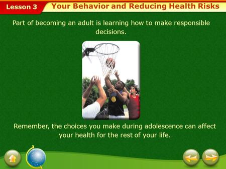 Lesson 3 Part of becoming an adult is learning how to make responsible decisions. Remember, the choices you make during adolescence can affect your health.