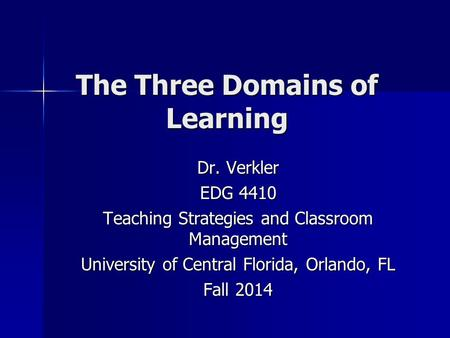 The Three Domains of Learning Dr. Verkler EDG 4410 Teaching Strategies and Classroom Management University of Central Florida, Orlando, FL Fall 2014.
