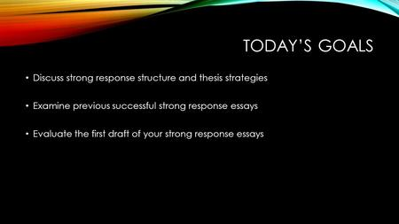 TODAY'S GOALS Discuss strong response structure and thesis strategies Examine previous successful strong response essays Evaluate the first draft of your.