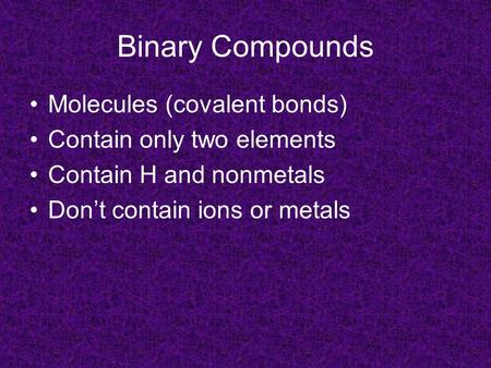 Binary Compounds Molecules (covalent bonds) Contain only two elements Contain H and nonmetals Don't contain ions or metals.