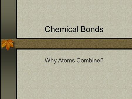 Chemical Bonds Why Atoms Combine?. Why Would Elements Want to Combine? Most elements are unstable The only stable elements are the _____? So elements.