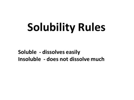 Solubility Rules Soluble - dissolves easily Insoluble - does not dissolve much.