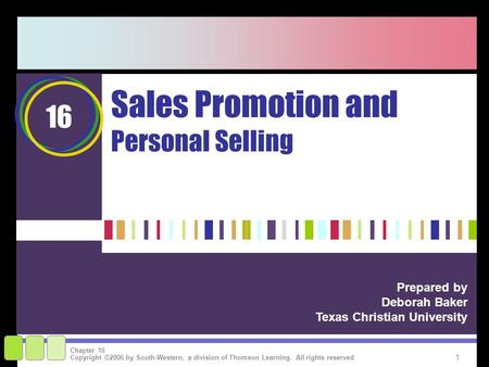 1 Copyright ©2006 by South-Western, a division of Thomson Learning. All rights reserved Chapter 16 Sales Promotion and Personal Selling Prepared by Deborah.
