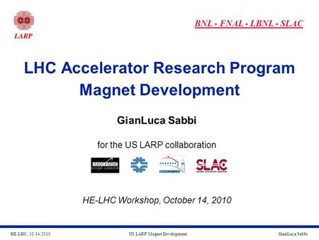 HE-LHC, 10/14/2010GianLuca SabbiUS LARP Magnet Development LHC Accelerator Research Program Magnet Development GianLuca Sabbi for the US LARP collaboration.