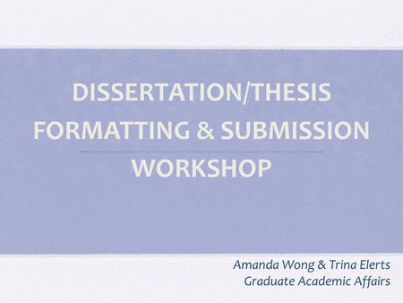 DISSERTATION/THESIS FORMATTING & SUBMISSION WORKSHOP Amanda Wong & Trina Elerts Graduate Academic Affairs.