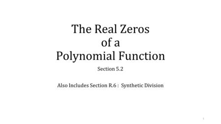 The Real Zeros of a Polynomial Function Section 5.2 Also Includes Section R.6 : Synthetic Division 1.