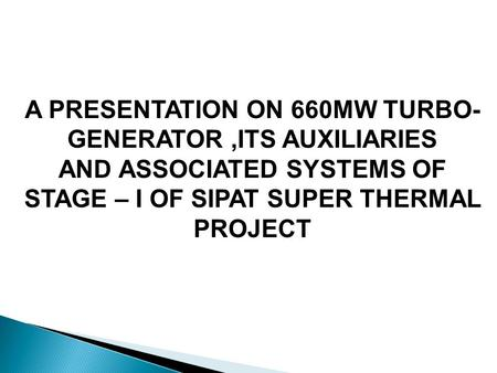 A PRESENTATION ON 660MW <strong>TURBO</strong>- <strong>GENERATOR</strong>,ITS AUXILIARIES AND ASSOCIATED SYSTEMS OF STAGE – I OF SIPAT SUPER THERMAL PROJECT.