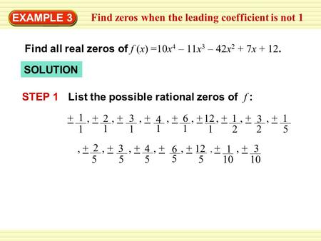 EXAMPLE 3 Find zeros when the leading coefficient is not 1 Find all real zeros of f (x) =10x 4 – 11x 3 – 42x 2 + 7x + 12. SOLUTION STEP 1 6 3 2 1 121+