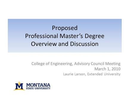 Proposed Professional Master's Degree Overview and Discussion College of Engineering, Advisory Council Meeting March 1, 2010 Laurie Larson, Extended University.