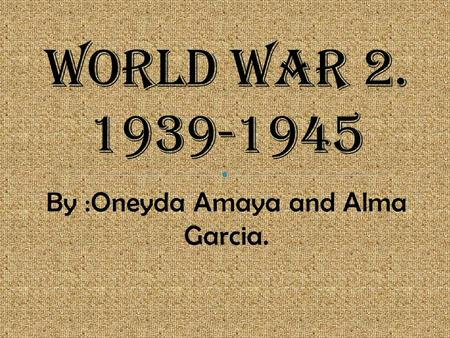 By :Oneyda Amaya and Alma Garcia.. Germany started the World war 2 by invading Poland on September 1, 1939. The Britain and France joined by declaring.
