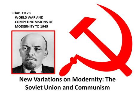 CHAPTER 28 WORLD WAR AND COMPETING VISIONS OF MODERNITY TO 1945 New Variations on Modernity: The Soviet Union and Communism.