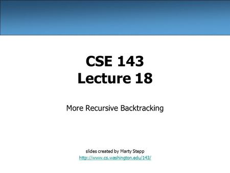 CSE 143 Lecture 18 More Recursive Backtracking slides created by Marty Stepp