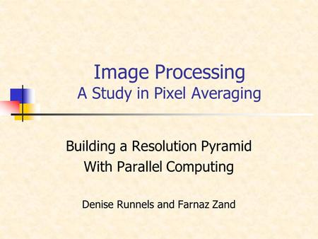 Image Processing A Study in Pixel Averaging Building a Resolution Pyramid With Parallel Computing Denise Runnels and Farnaz Zand.