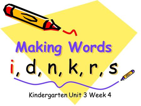 Making Words i, d, n, k, r, s Kindergarten Unit 3 Week 4.