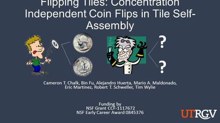 Flipping Tiles: Concentration Independent Coin Flips in Tile Self- Assembly Cameron T. Chalk, Bin Fu, Alejandro Huerta, Mario A. Maldonado, Eric Martinez,