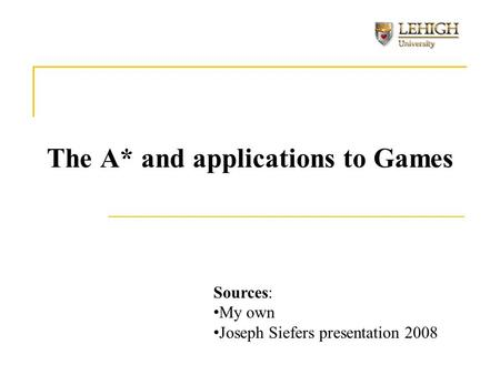 The A* and applications to Games Sources: My own Joseph Siefers presentation 2008.
