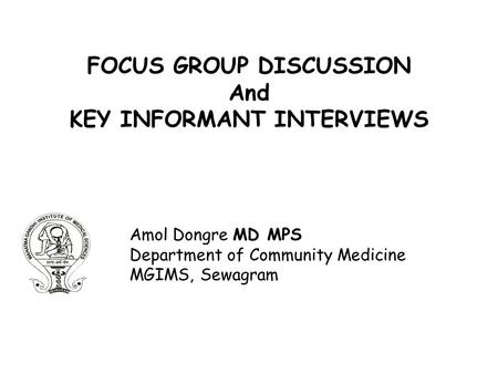 FOCUS GROUP DISCUSSION And KEY INFORMANT INTERVIEWS Amol Dongre MD MPS Department of Community Medicine MGIMS, Sewagram.