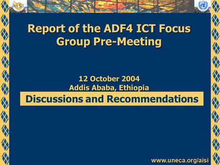 Www.uneca.org/aisi Report of the ADF4 ICT Focus Group Pre-Meeting 12 October 2004 Addis Ababa, Ethiopia Discussions and Recommendations.