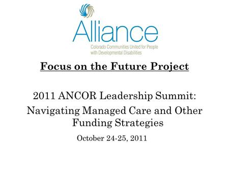 Focus on the Future Project 2011 ANCOR Leadership Summit: Navigating Managed Care and Other Funding Strategies October 24-25, 2011.